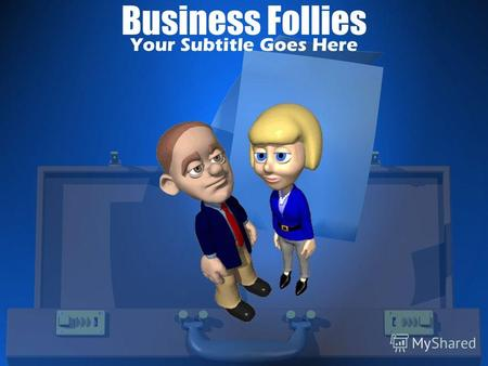 Business Follies Your Subtitle Goes HereYour Topic Goes Here Your subtopic goes here.