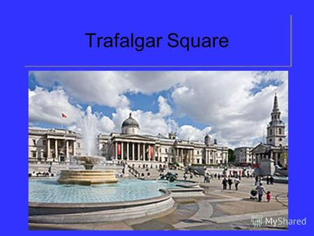 Trafalgar SquareThis is one of the nerve-centres of London. It was named Trafalgar Square to commemorate the historical naval victory won on the 21st of.