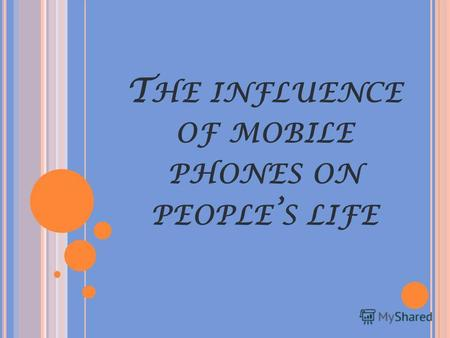T HE INFLUENCE OF MOBILE PHONES ON PEOPLE S LIFEMobile phones have become very popular in recent years and their development has been amazing. It is no.