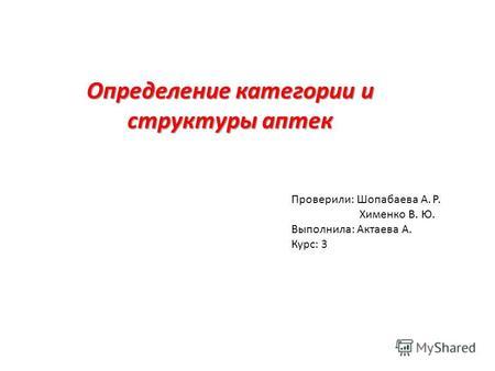 Презентация на тему Учебно ознакомительная практика по  Определение категории и структуры аптек Проверили Шопабаева А Р Хименко В Ю