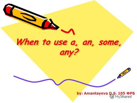 When to use a, an, some, any? by: Amantayeva D.S. 105 ФРБ.