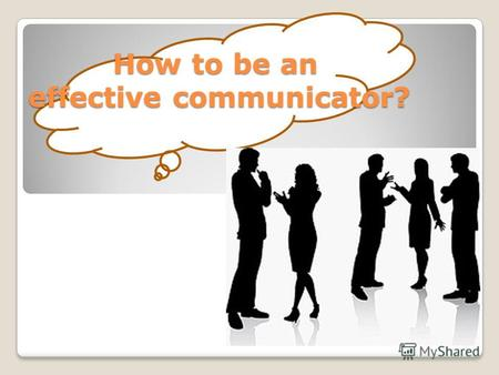 How to be an effective communicator? How to be an effective communicator? How to be an effective communicator?