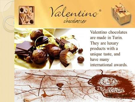 Valentino chocolates are made in Turin. They are luxury products with a unique taste, and have many international awards.