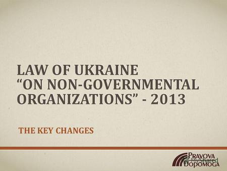 LAW OF UKRAINE ON NON-GOVERNMENTAL ORGANIZATIONS - 2013 THE KEY CHANGES.
