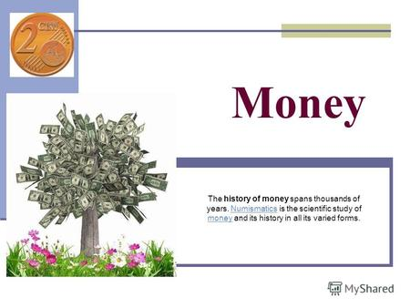 Money The history of money spans thousands of years. Numismatics is the scientific study of money and its history in all its varied forms.Numismatics money.