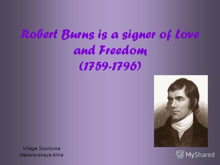 Robert Burns is a signer of Love and Freedom (1759-1796) Village Sosnovka Makarovskaya Alina.