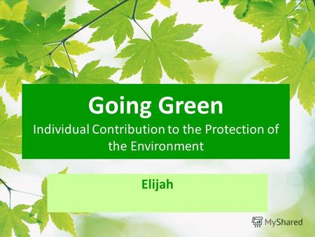 Going Green Individual Contribution to the Protection of the Environment Elijah.