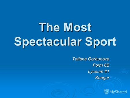 The Most Spectacular Sport Tatiana Gorbunova Form 6B Lyceum #1 Kungur.