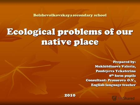 Bolshevolkovskaya secondary school Ecological problems of our native place Prepared by: Mukhitdinova Valeria, Pozdeyeva Yekaterina 8 th form pupils Consultant: