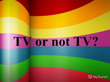 TV or not TV? 11 A. Today is topic is TV violence. Millions of people in their spare time watch TV. Everybody can find there something interesting for.