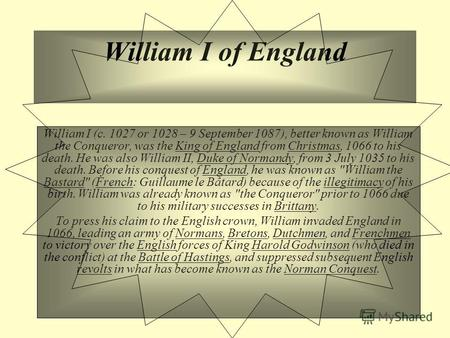 William I of England William I (c. 1027 or 1028 – 9 September 1087), better known as William the Conqueror, was the King of England from Christmas, 1066.