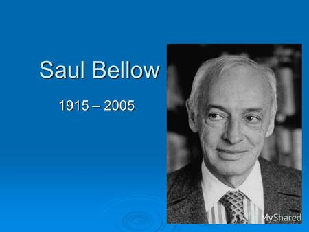 Saul Bellow 1915 – 2005. Early years Saul Bellow was born Solomon Bellows in Lachine, Quebec, Canada, two years after his parents emigrated from Saint.