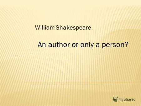 William Shakespeare An author or only a person?. There are some different between these persons.