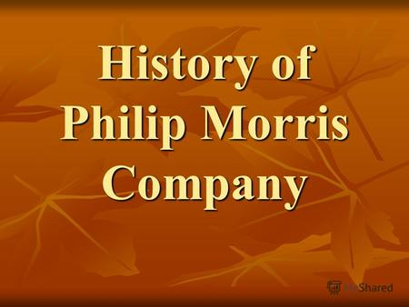 History of Philip Morris Company. The history of internationally known company originates from that moment when Philip Morris opened his only tobacco.