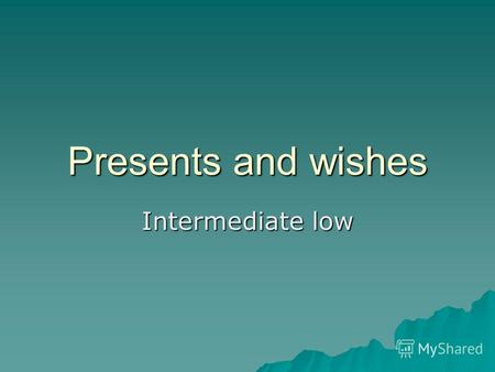 Presents and wishes Intermediate low. Conditional Sentences.