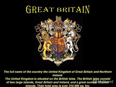 The full name of the country the United Kingdom of Great Britain and Northern Ireland. The United Kingdom is situated on the British Isles. The British.