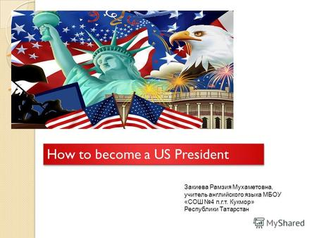 How to become a US President How to become a US President Закиева Рамзия Мухаметовна, учитель английского языка МБОУ «СОШ 4 п.г.т. Кукмор» Республики Татарстан.