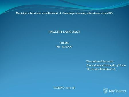 Municipal educational establishment of Taseevkaya secondary educational school 2 ENGLISH LANGUAGE THEME: MY SCHOOL The author of the work: The author of.