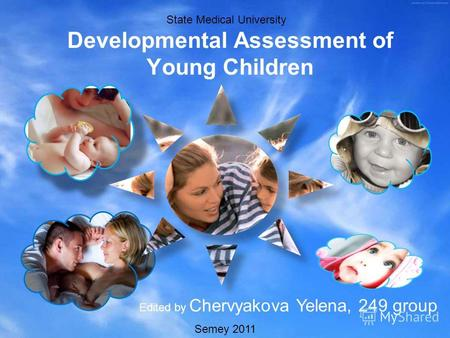 Developmental Assessment of Young Children Edited by Chervyakova Yelena, 249 group State Medical University Semey 2011.