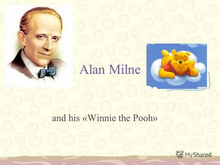 Alan Milne and his «Winnie the Pooh». Alan Alexander Milne was born in London on January 18, 1882. He was the youngest of three brothers named, David.