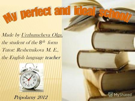 Made by Urzhumcheva Olga, the student of the 8 th form Tutor : Reshetnikova M. E., the English language teacher Pripolarny 2012.