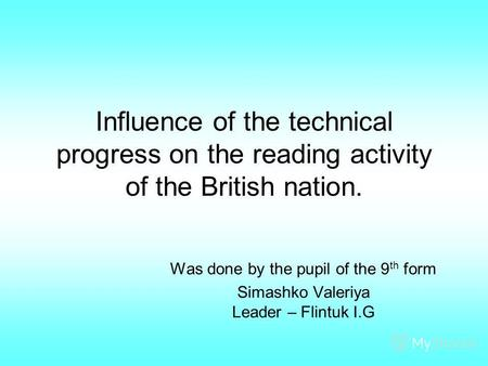 Influence of the technical progress on the reading activity of the British nation. Was done by the pupil of the 9 th form Simashko Valeriya Leader – Flintuk.