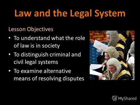 Law and the Legal System Lesson Objectives To understand what the role of law is in society To distinguish criminal and civil legal systems To examine.