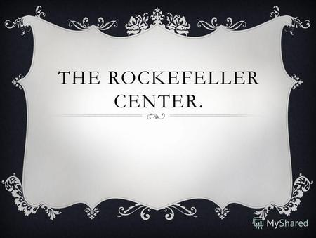 THE ROCKEFELLER CENTER.. THE ROCKEFELLER CENTER OR ROCKEFELLER PLAZA IS A COMPLEX OF 19 COMMERCIAL BUILDINGS.