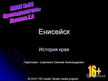 Енисейск История края Подготовил: Сороченко Евгений Александрович © ООО HD media Studio media projects.