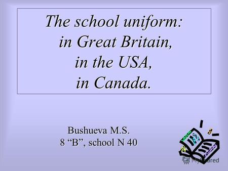 The school uniform: in Great Britain, in the USA, in Canada. Bushueva M.S. 8 B, school N 40.