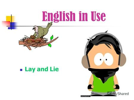 English in Use Lay and Lie. Look at the differences Lay – to put or place Lie – to be in a particular position Lie – to say sth. that is not true.