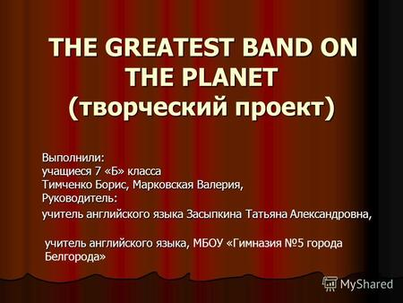 THE GREATEST BAND ON THE PLANET (творческий проект) THE GREATEST BAND ON THE PLANET (творческий проект) Выполнили: учащиеся 7 «Б» класса Тимченко Борис,