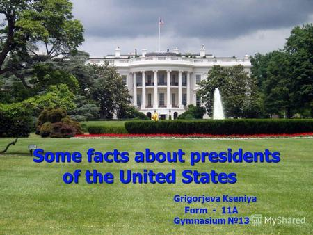 Some facts about presidents of the United States Grigorjeva Kseniya Form - 11A Gymnasium 13.