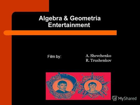 Algebra & Geometria Entertainment Film by: A. Shevchenko R. Trushenkov.