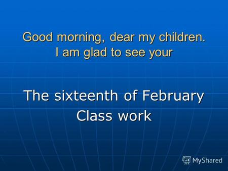 Good morning, dear my children. I am glad to see your The sixteenth of February Class work.