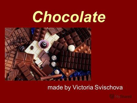 Chocolate made by Victoria Svischova. Introduction Chocolate is sweet… Chocolate is delicious… People all over the world are fond of it. But what do we.