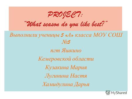 PROJECT: What season do you like best? Выполнили ученицы 5 « А » класса МОУ СОШ 5 пгт Яшкино Кемеровской области Кузакина Мария Лугинина Настя Хамидулина.