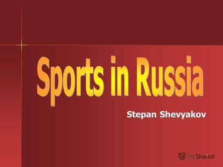 1 Stepan Shevyakov. 2 It's very important for people to have some regular exercises. In Russia a lot of people go in for sports. We can say that Russia.