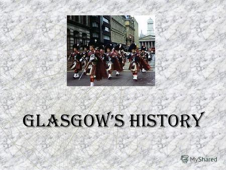 Glasgows History. Glasgows history stretches back almost two thousand years. Originally it was small salmon-fishing village at a crossing point on the.