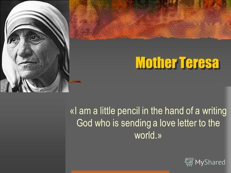 Mother Teresa «I am a little pencil in the hand of a writing God who is sending a love letter to the world.»