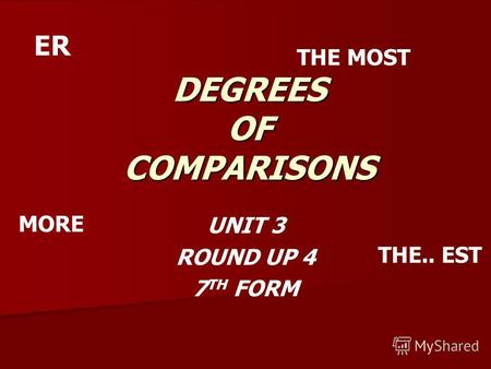 DEGREES OF COMPARISONS UNIT 3 ROUND UP 4 7 TH FORM ER THE.. EST THE MOST MORE.