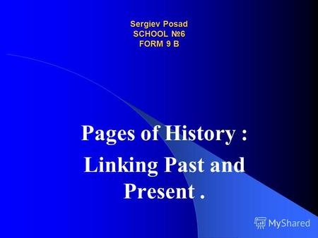 Sergiev Posad SCHOOL 6 FORM 9 B Pages of History : Linking Past and Present.