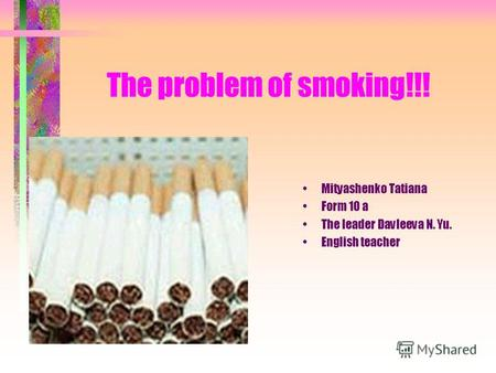 The problem of smoking!!! Mityashenko Tatiana Form 10 a The leader Davleeva N. Yu. English teacher.