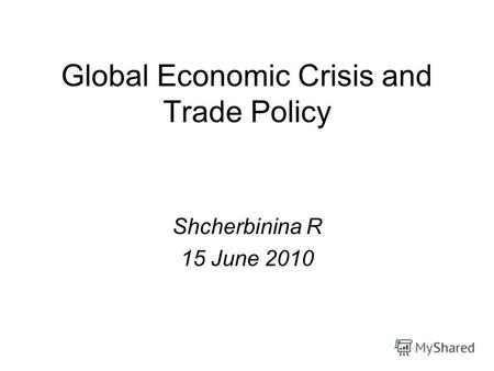 Global Economic Crisis and Trade Policy Shcherbinina R 15 June 2010.