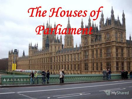 The Houses of Parliament. The British Parliament sits in the Building which is called the Palace of Westminster. Its also called the Houses of Parliament.