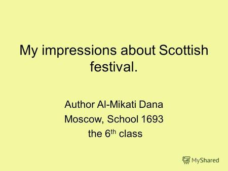My impressions about Scottish festival. Author Al-Mikati Dana Moscow, School 1693 the 6 th class.