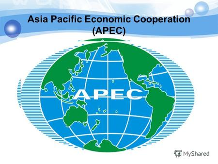 Asia Pacific Economic Cooperation (APEC). Countries - Participants AUSTRALIA BRUNEI DARUSSALUM CANADA CHILE CHINA HONG KONG CHINA INDONESIA JAPAN The.
