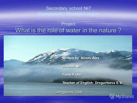 Secondary school 7 Georgiyevsk, Stavropol region Project What is the role of water in the nature ? Written by Kireev Alex School- 7 School- 7 Form-9 «А»