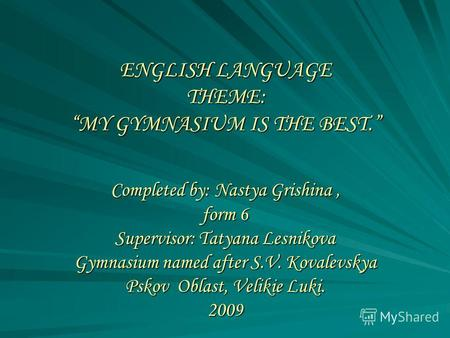 ENGLISH LANGUAGE THEME: MY GYMNASIUM IS THE BEST. Completed by: Nastya Grishina, form 6 Supervisor: Tatyana Lesnikova Gymnasium named after S.V. Kovalevskya.