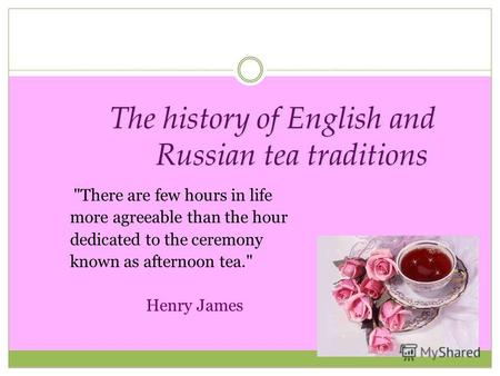 The history of English and Russian tea traditions There are few hours in life more agreeable than the hour dedicated to the ceremony known as afternoon.